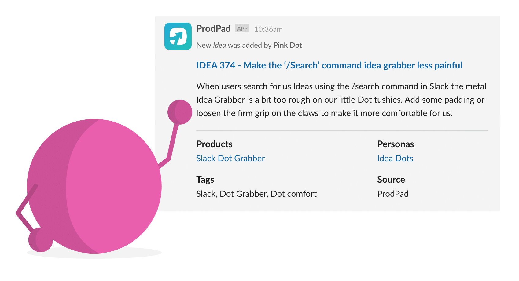You can add new ideas to ProdPad from slack. Perfect for remote collaboration.
